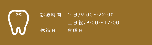 診療時間 平日/9:00~22:00 土日祝/9:00~17:00 休診日 金曜日